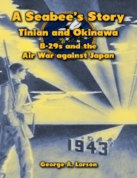 Cover A Seabee's Story: Tinian and Okinawa, B-29s and the Air War Against Japan