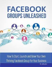 Cover Facebook Groups Unleashed - How to Start, Launch and Grow Your Own Thriving Facebook Group for Your Business