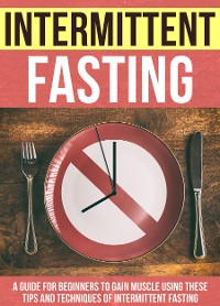 Cover Intermittent Fasting : A Guide For Beginners To Gain Muscle Using These Tips And Techniques Of Intermittent Fasting