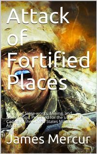 Cover Attack of Fortified Places. / Including Siege-works, Mining, and Demolitions. Prepared / for the use of the Cadets of the United States Military / Academy