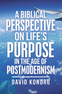 Cover A Biblical Perspective on Life's Purpose in the Age of Postmodernism