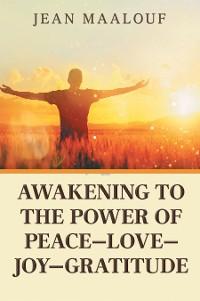 Cover Awakening to the Power of Peace—Love—Joy—Gratitude