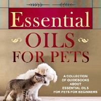 Cover Essential Oils For Pets: A Collection Of Guidebooks About Essential Oils For Pets For Beginners