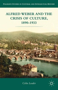 Cover Alfred Weber and the Crisis of Culture, 1890-1933