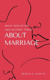 Cover What Evolution and History Teach About Marriage