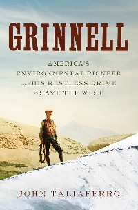 Cover Grinnell: America's Environmental Pioneer and His Restless Drive to Save the West