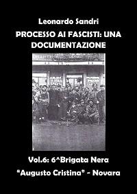 """Cover Processo ai Fascisti: Una Documentazione Volume 6 - Brigata Nera """"Augusto Cristina"""" - Novara"""