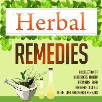 Cover Herbal Remedies: A Collection Of Guidebooks To Help Beginners Learn The Benefits Of All The Natural And Herbal Remedies