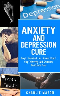 Cover Anxiety and Depression Cure Simple Workbook for Anxiety Relief. Stop Worrying and Overcome Depression Fast