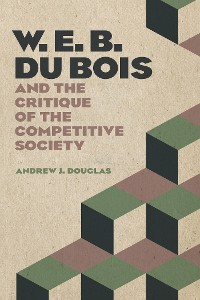 Cover W. E. B. Du Bois and the Critique of the Competitive Society