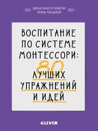 Cover Воспитание по системе Монтессори. 80 лучших упражнений и идей