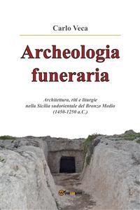 Cover Archeologia funeraria. Architettura riti e liturgie nella Sicilia sudorientale del Bronzo medio (1450-1250 a.C.)