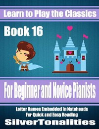 Cover Learn to Play the Classics Book 16 - For Beginner and Novice Pianists Letter Names Embedded In Noteheads for Quick and Easy Reading