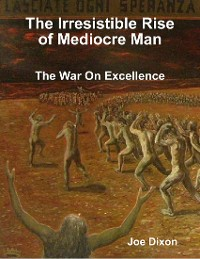 Cover The Irresistible Rise of Mediocre Man: The War On Excellence