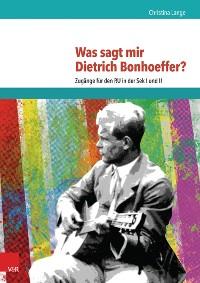 Cover Was sagt mir Dietrich Bonhoeffer?