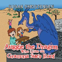 Cover Auggie the Dragon Who Lives on Gramma Sue's Roof