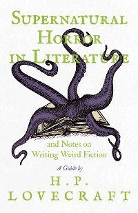 Cover Supernatural Horror in Literature and Notes on Writing Weird Fiction - A Guide by H. P. Lovecraft