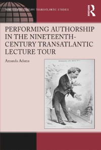 Cover Performing Authorship in the Nineteenth-Century Transatlantic Lecture Tour