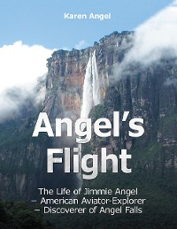 Cover Angel's Flight: The Life of Jimmie Angel - American Aviator - Explorer - Discover of Angel Falls