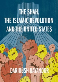 Cover The Shah, the Islamic Revolution and the United States