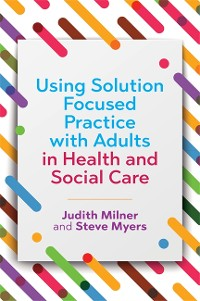 Cover Using Solution Focused Practice with Adults in Health and Social Care