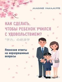 Cover Как сделать, чтобы ребенок учился с удовольствием? Японские ответы на неразрешимые вопросы