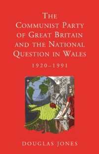 Cover Communist Party of Great Britain and the National Question in Wales, 1920-1991