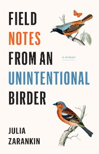 Cover Field Notes from an Unintentional Birder