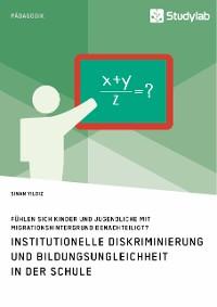 Cover Institutionelle Diskriminierung und Bildungsungleichheit in der Schule. Fühlen sich Kinder und Jugendliche mit Migrationshintergrund benachteiligt?