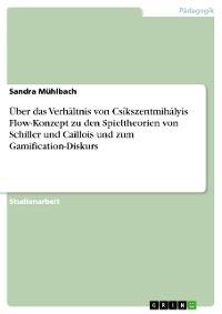 Cover Über das Verhältnis von Csíkszentmihályis Flow-Konzept zu den Spieltheorien von Schiller und Caillois und zum Gamification-Diskurs