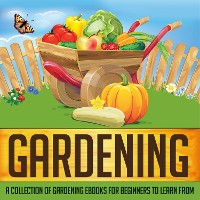 Cover Gardening: A Collection Of Gardening eBooks For Beginners to Learn From