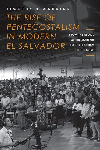 Cover The Rise of Pentecostalism in Modern El Salvador