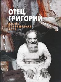Cover Отец Григорий. Жизнь, посвященная Богу