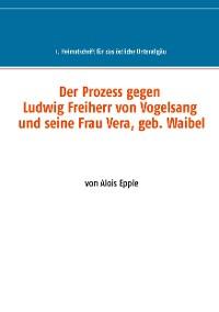 Cover Der Prozess gegen Ludwig, Freiherr von Vogelsang und seine Frau Vera, geb. Waibel