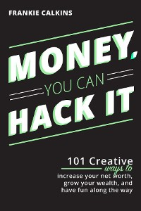 Cover Money, You Can Hack It: 101 Creative Ways To Increase Your Net Worth, Grow Your Wealth, and Have Fun Along The Way