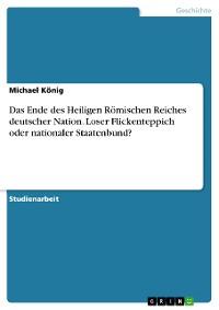 Cover Das Ende des Heiligen Römischen Reiches deutscher Nation. Loser Flickenteppich oder nationaler Staatenbund?