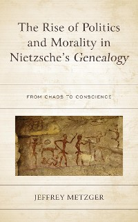Cover The Rise of Politics and Morality in Nietzsche's Genealogy