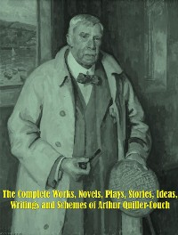 Cover The Complete Works, Novels, Plays, Stories, Ideas, Writings and Schemes of Arthur Quiller-Couch