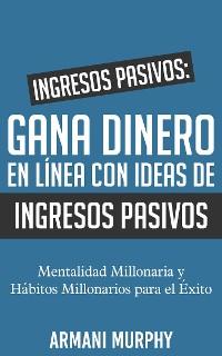 Cover Ingresos Pasivos: Gana Dinero en Línea con Ideas de Ingresos Pasivos: - Mentalidad Millonaria y Hábitos Millonarios para el Éxito