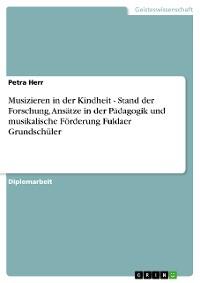 Cover Musizieren in der Kindheit - Stand der Forschung, Ansätze in der Pädagogik und musikalische Förderung Fuldaer Grundschüler