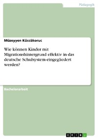 Cover Wie können Kinder mit Migrationshintergrund effektiv in das deutsche Schulsystem eingegliedert werden?