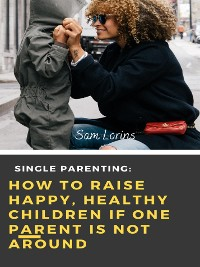 Cover Single Parenting How to Raise Happy, Healthy Children If One Parent Is Not Around
