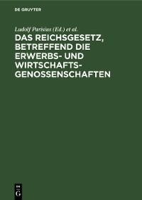 Cover Das Reichsgesetz, betreffend die Erwerbs- und Wirtschaftsgenossenschaften