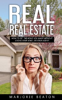 Cover REAL REAL ESTATE How To Get The Home You Want Without Losing Your Mind...Or Your Agent!