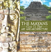 Cover The Mayans Gave Us Their Art and Architecture - History 3rd Grade | Children's History Books