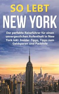 Cover So lebt New York: Der perfekte Reiseführer für einen unvergesslichen Aufenthalt in New York inkl. Insider-Tipps, Tipps zum Geldsparen und Packliste