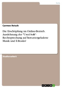 """Cover Die Erschöpfung im Online-Betrieb. Ausdehnung der """"Used-Soft""""- Rechtsprechung auf heruntergeladene Musik und E-Books?"""