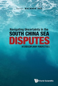 Cover Navigating Uncertainty In The South China Sea Disputes: Interdisciplinary Perspectives
