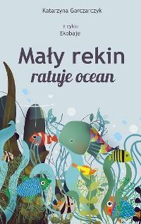 Cover Mały rekin ratuje ocean. Z cyklu Ekobaje
