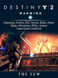 Cover Destiny 2 Warmind, Expansion, Exotics, DLC, Secrets, Raids, Armor, Ships, Adventures, Rifles, Armory, Game Guide Unofficial